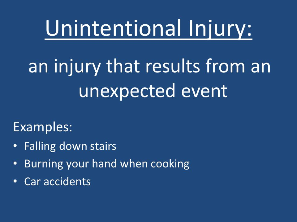 Unintentional Injury: an injury that results from an unexpected event Examples: Falling down stairs Burning your hand when cooking Car accidents