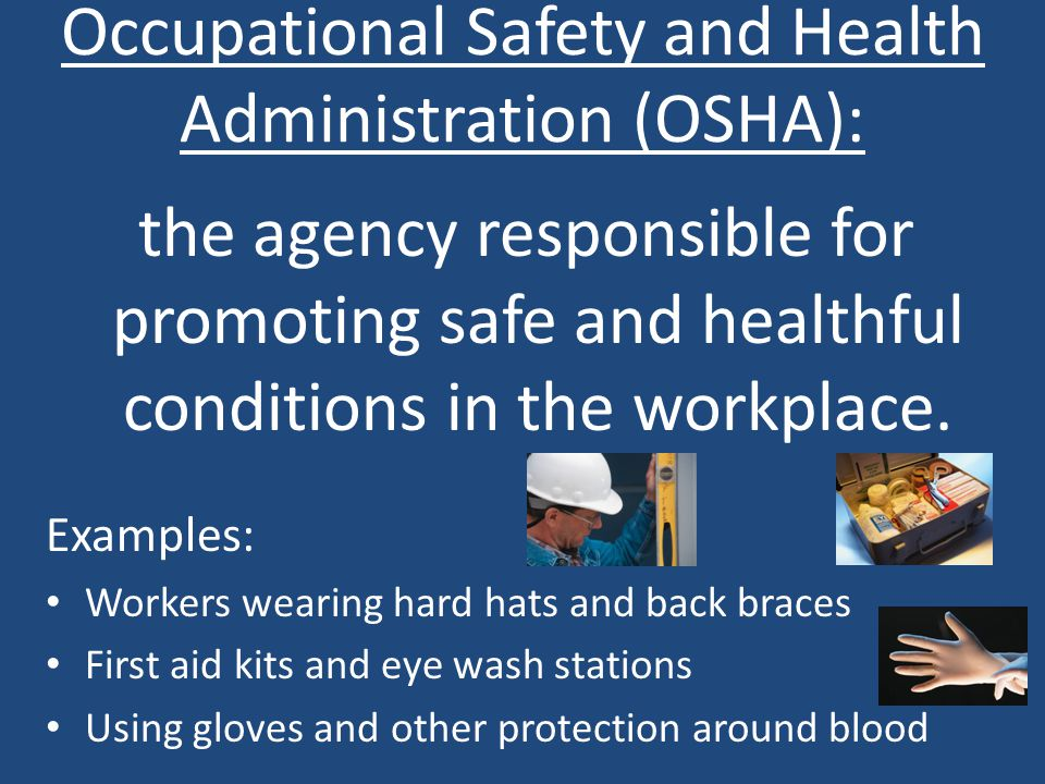 Occupational Safety and Health Administration (OSHA): the agency responsible for promoting safe and healthful conditions in the workplace.