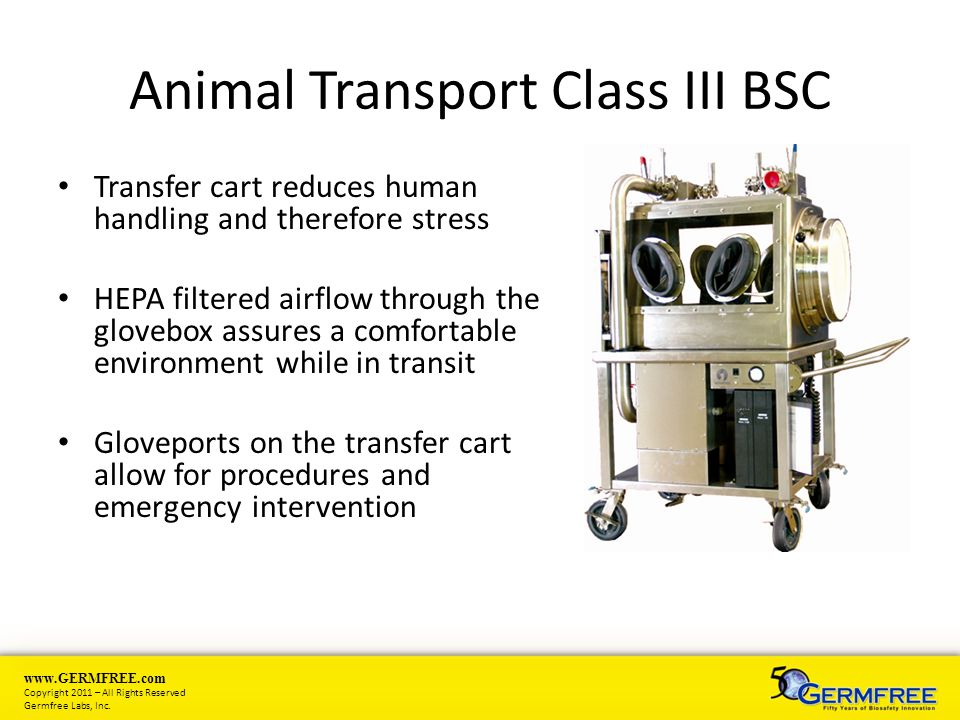 www.GERMFREE.com Copyright 2011 – All Rights Reserved Germfree Labs, Inc. Animal Transport Class III BSC Transfer cart reduces human handling and ther
