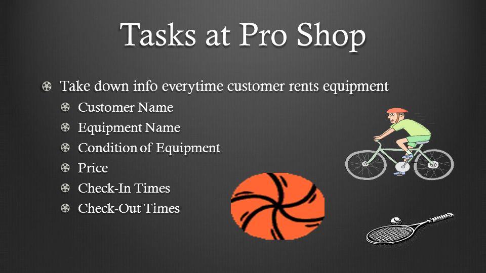 Tasks at Pro Shop Take down information everytime customer borrows equipment Ex.