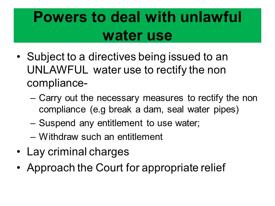 Subject to a directives being issued to an UNLAWFUL water use to rectify the non compliance- –Carry out the necessary measures to rectify the non compliance (e.g break a dam, seal water pipes) –Suspend any entitlement to use water; –Withdraw such an entitlement Lay criminal charges Approach the Court for appropriate relief Powers to deal with unlawful water use
