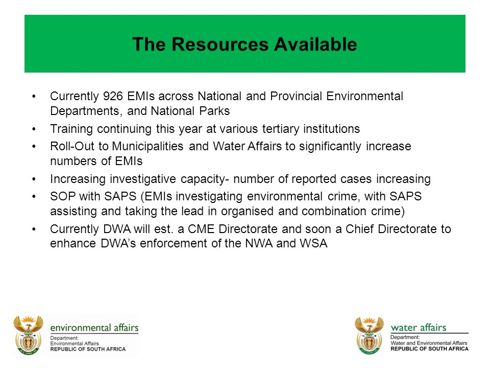 The Resources Available Currently 926 EMIs across National and Provincial Environmental Departments, and National Parks Training continuing this year at various tertiary institutions Roll-Out to Municipalities and Water Affairs to significantly increase numbers of EMIs Increasing investigative capacity- number of reported cases increasing SOP with SAPS (EMIs investigating environmental crime, with SAPS assisting and taking the lead in organised and combination crime) Currently DWA will est.