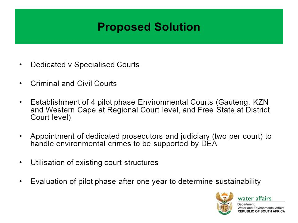 Proposed Solution Dedicated v Specialised Courts Criminal and Civil Courts Establishment of 4 pilot phase Environmental Courts (Gauteng, KZN and Western Cape at Regional Court level, and Free State at District Court level) Appointment of dedicated prosecutors and judiciary (two per court) to handle environmental crimes to be supported by DEA Utilisation of existing court structures Evaluation of pilot phase after one year to determine sustainability