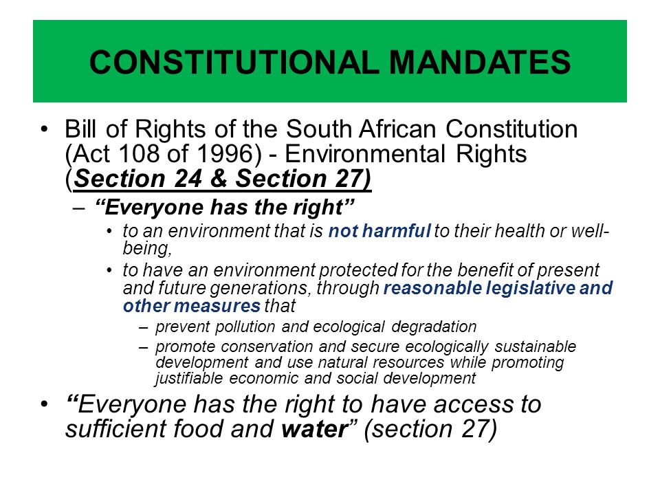 Bill of Rights of the South African Constitution (Act 108 of 1996) - Environmental Rights (Section 24 & Section 27) –Everyone has the right to an environment that is not harmful to their health or well- being, to have an environment protected for the benefit of present and future generations, through reasonable legislative and other measures that –prevent pollution and ecological degradation –promote conservation and secure ecologically sustainable development and use natural resources while promoting justifiable economic and social development Everyone has the right to have access to sufficient food and water (section 27) CONSTITUTIONAL MANDATES