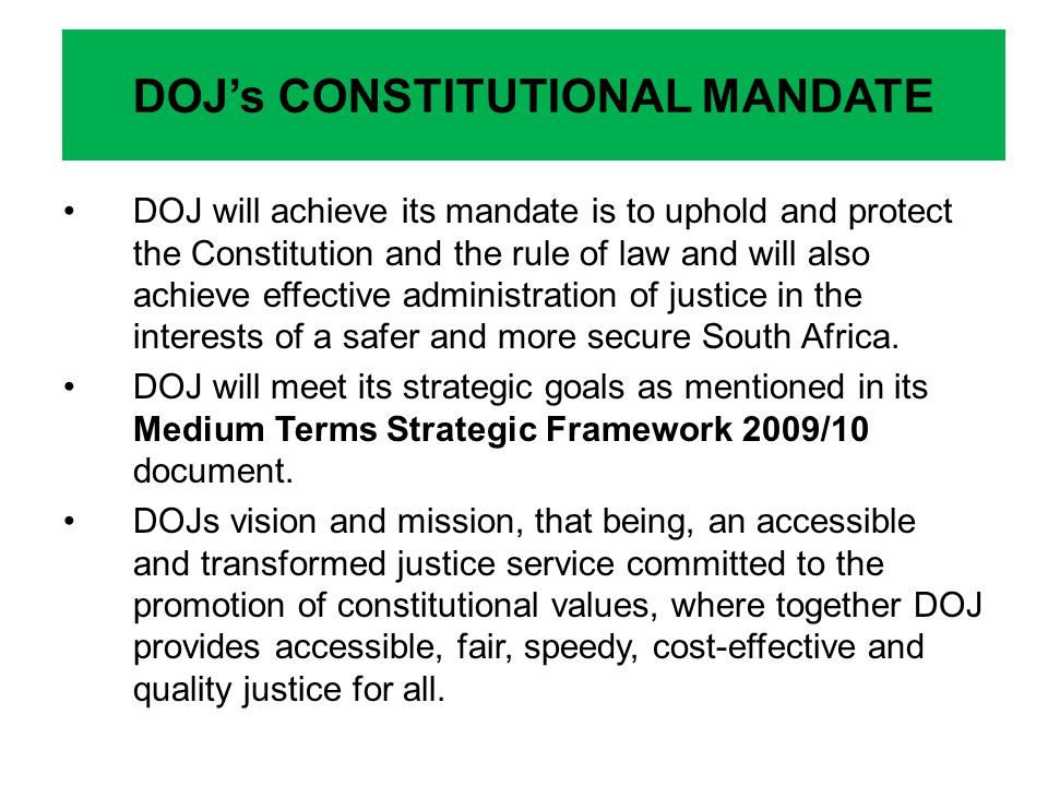 DOJ will achieve its mandate is to uphold and protect the Constitution and the rule of law and will also achieve effective administration of justice in the interests of a safer and more secure South Africa.