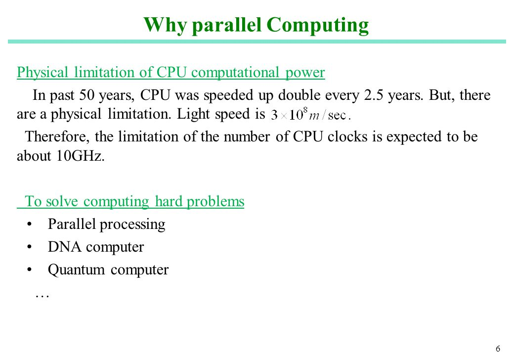 6 Why parallel Computing Physical limitation of CPU computational power In past 50 years, CPU was speeded up double every 2.5 years.