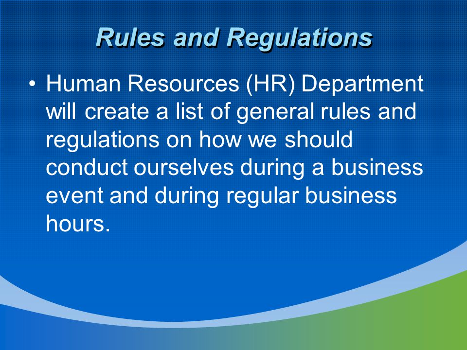 Rules and Regulations Human Resources (HR) Department will create a list of general rules and regulations on how we should conduct ourselves during a business event and during regular business hours.