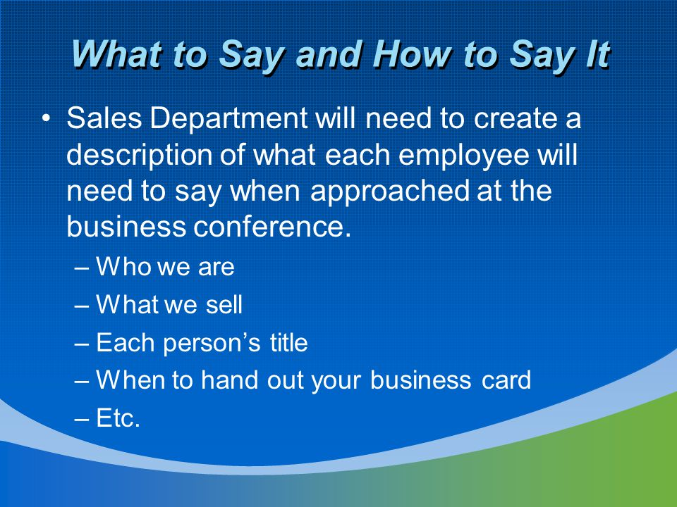 What to Say and How to Say It Sales Department will need to create a description of what each employee will need to say when approached at the busines