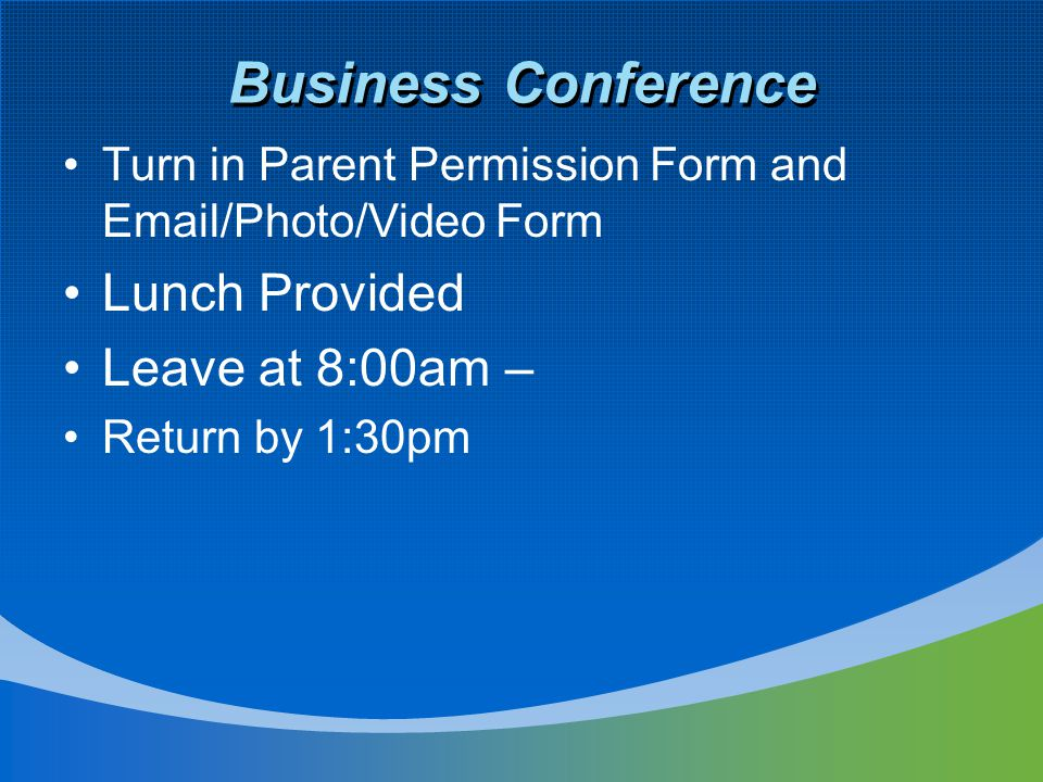 Business Conference Turn in Parent Permission Form and Email/Photo/Video Form Lunch Provided Leave at 8:00am – Return by 1:30pm