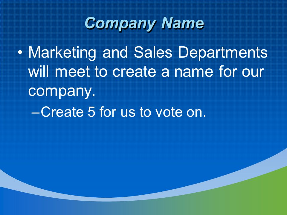 Company Name Marketing and Sales Departments will meet to create a name for our company. –Create 5 for us to vote on.