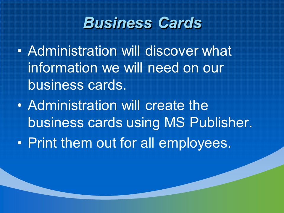 Business Cards Administration will discover what information we will need on our business cards. Administration will create the business cards using M