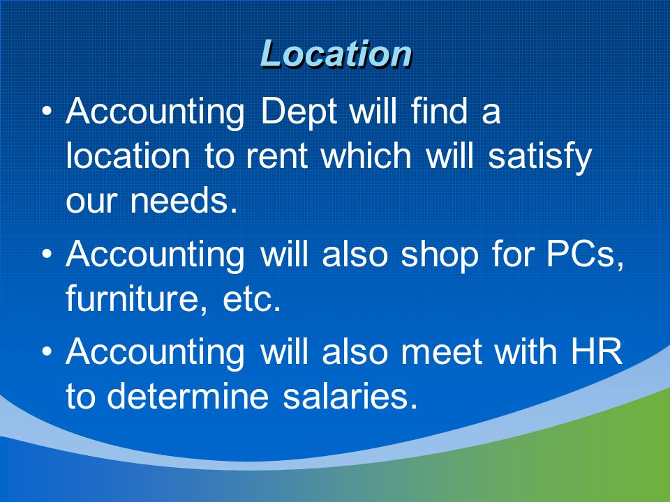 Location Accounting Dept will find a location to rent which will satisfy our needs. Accounting will also shop for PCs, furniture, etc. Accounting will