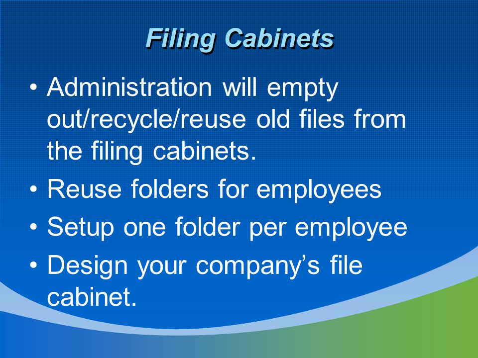 Filing Cabinets Administration will empty out/recycle/reuse old files from the filing cabinets. Reuse folders for employees Setup one folder per emplo