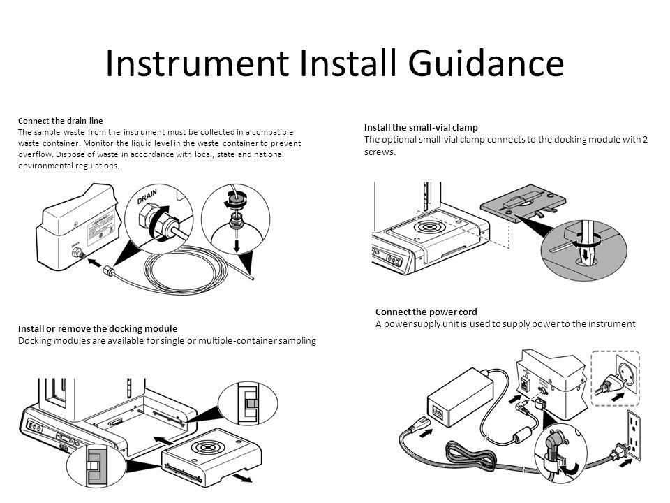 Instrument Install Guidance Connect the drain line The sample waste from the instrument must be collected in a compatible waste container. Monitor the