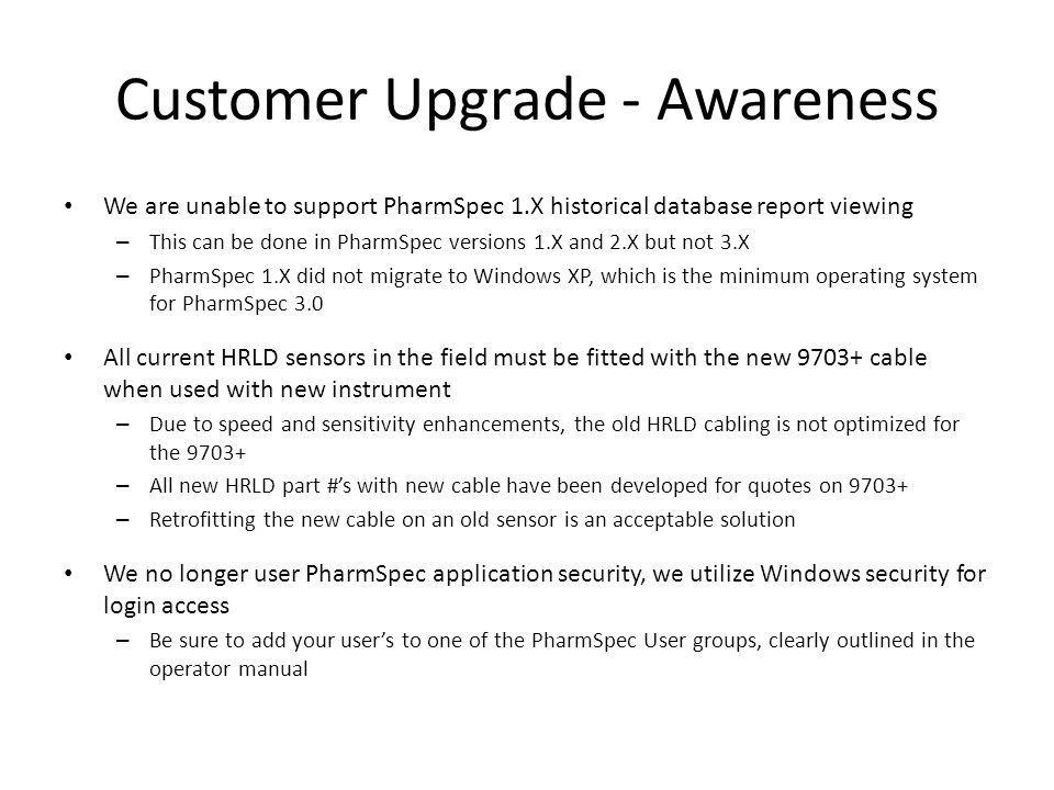 Customer Upgrade - Awareness We are unable to support PharmSpec 1.X historical database report viewing – This can be done in PharmSpec versions 1.X an