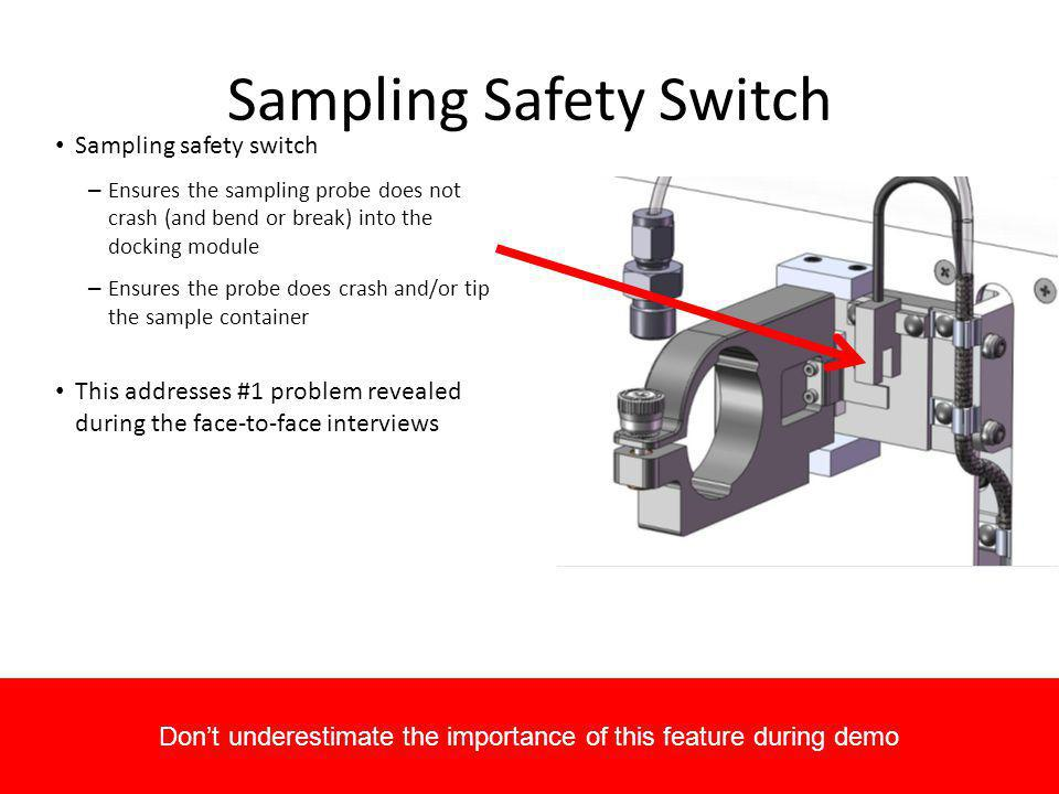 Sampling Safety Switch Sampling safety switch – Ensures the sampling probe does not crash (and bend or break) into the docking module – Ensures the pr
