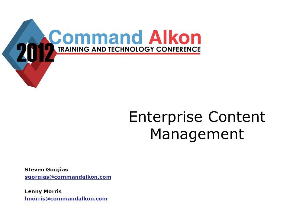 Enterprise Content Management Steven Gorgias sgorgias@commandalkon.com Lenny Morris lmorris@commandalkon.com