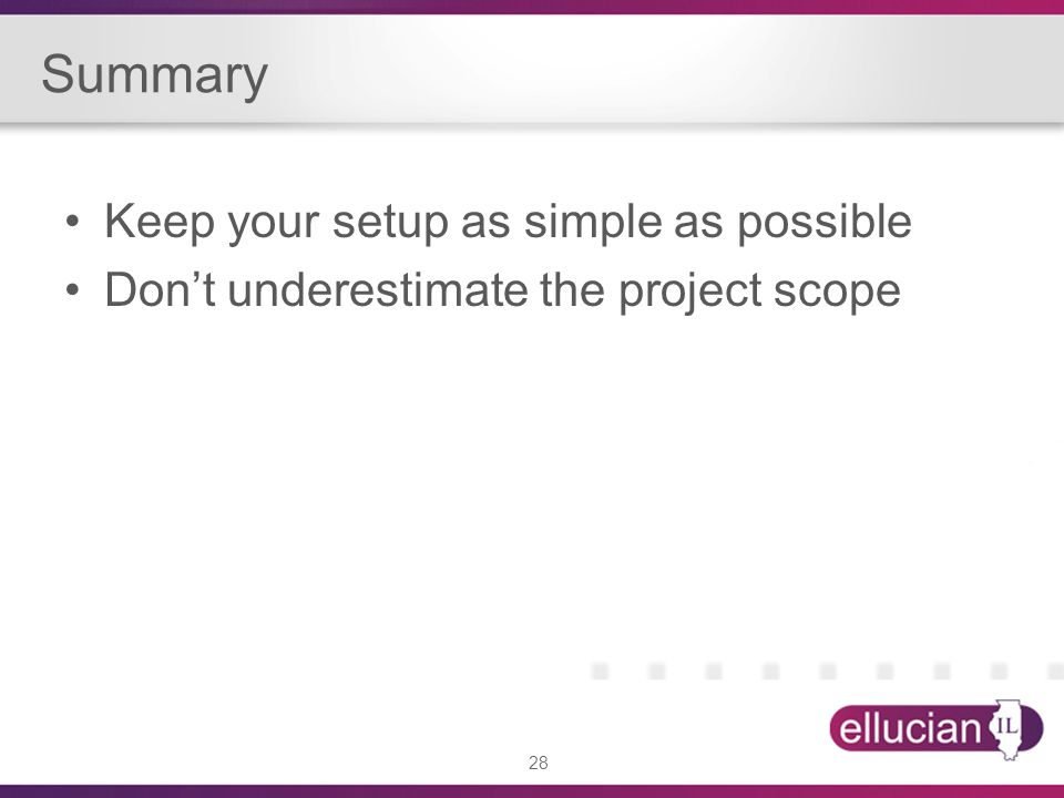 28 Summary Keep your setup as simple as possible Dont underestimate the project scope