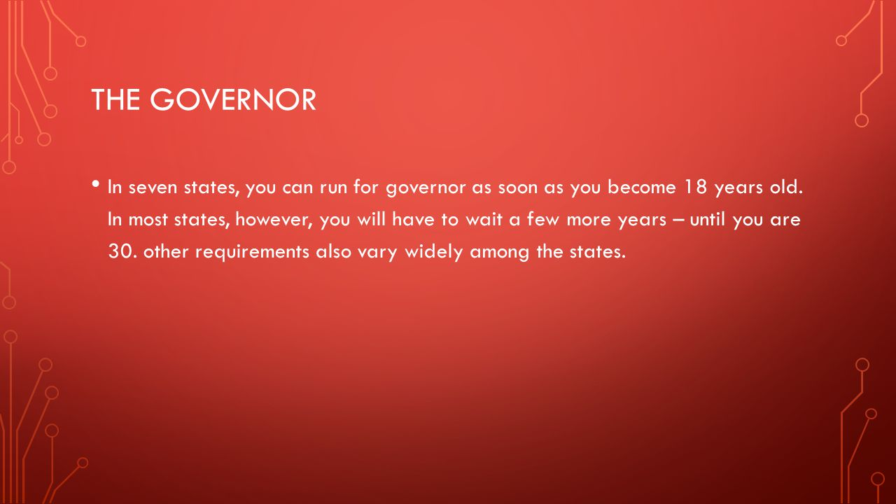 THE GOVERNOR In seven states, you can run for governor as soon as you become 18 years old. In most states, however, you will have to wait a few more y