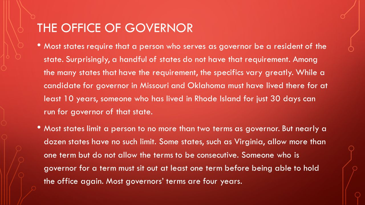 THE OFFICE OF GOVERNOR Most states require that a person who serves as governor be a resident of the state. Surprisingly, a handful of states do not h
