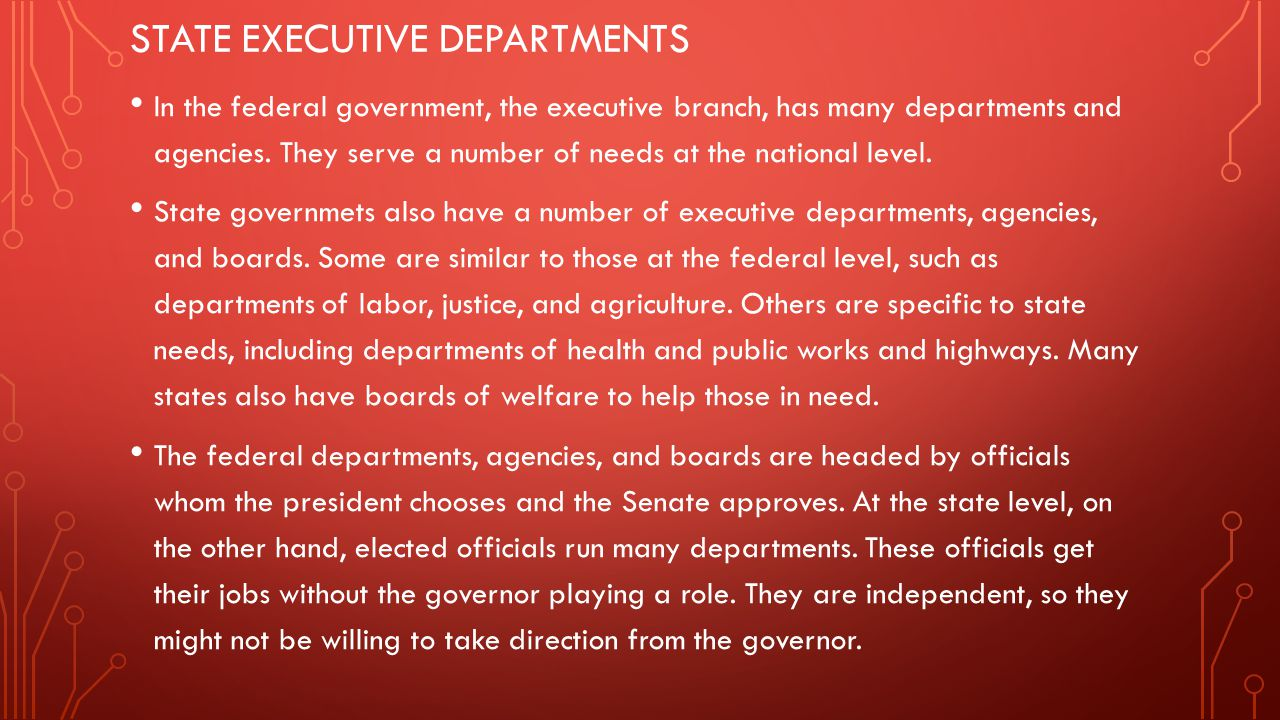 STATE EXECUTIVE DEPARTMENTS In the federal government, the executive branch, has many departments and agencies. They serve a number of needs at the na