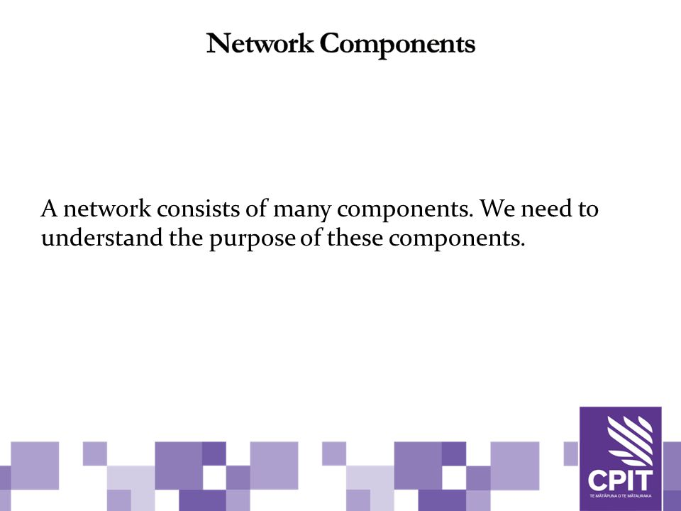 A network consists of many components. We need to understand the purpose of these components.
