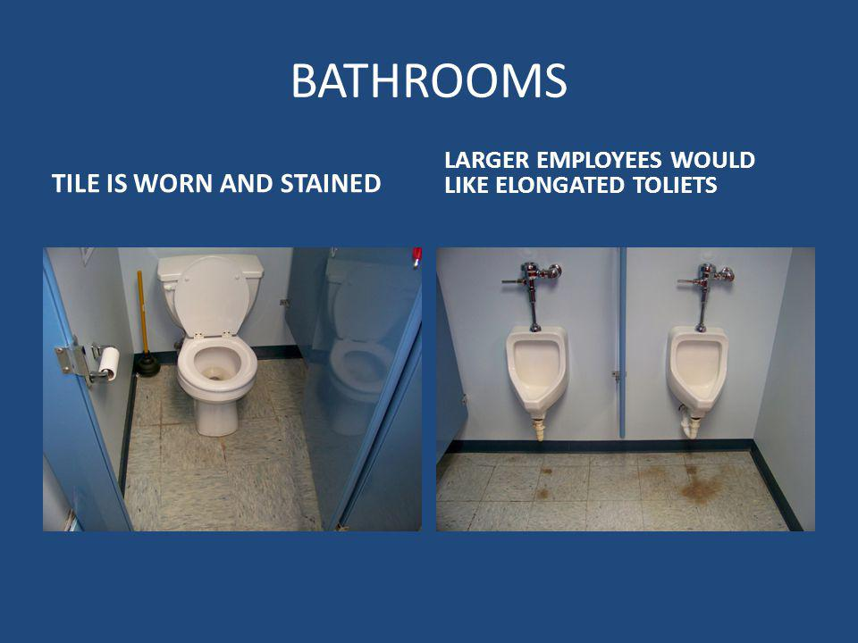 BATHROOMS TILE IS WORN AND STAINED LARGER EMPLOYEES WOULD LIKE ELONGATED TOLIETS