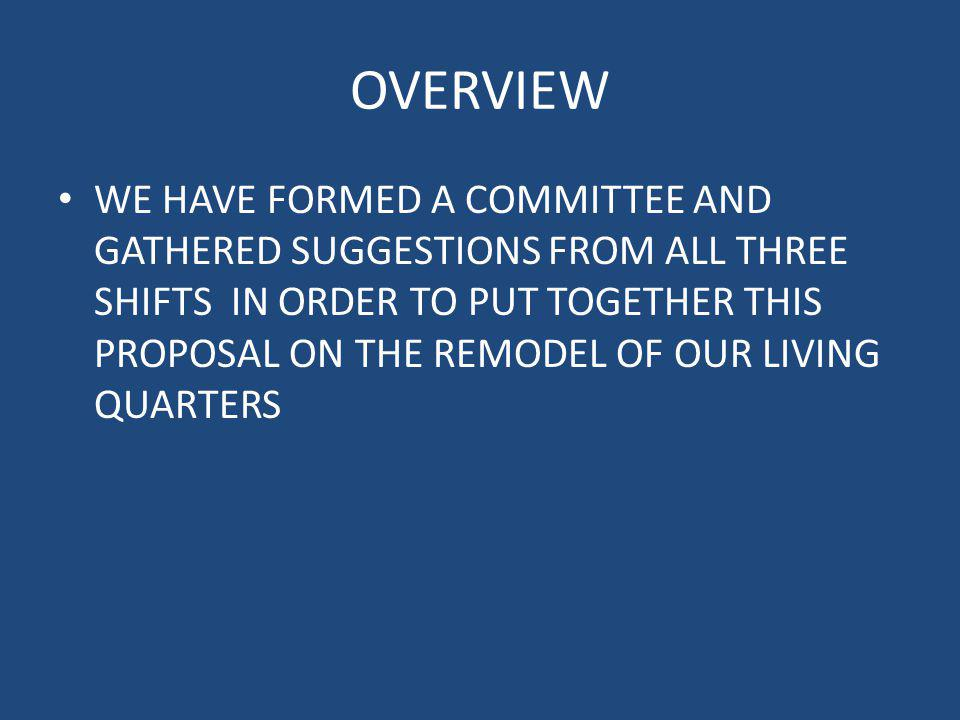 OVERVIEW WE HAVE FORMED A COMMITTEE AND GATHERED SUGGESTIONS FROM ALL THREE SHIFTS IN ORDER TO PUT TOGETHER THIS PROPOSAL ON THE REMODEL OF OUR LIVING QUARTERS