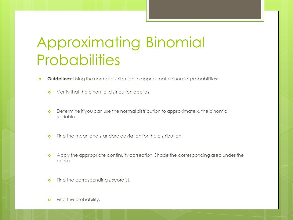 Approximating Binomial Probabilities Guidelines: Using the normal distribution to approximate binomial probabilities: Verify that the binomial distrib