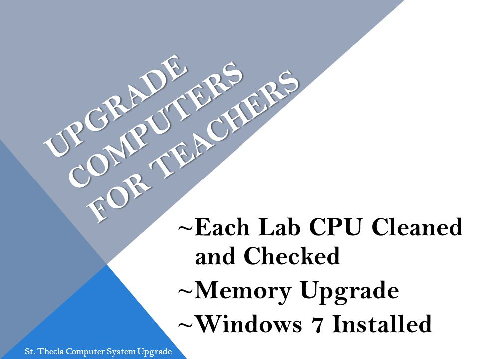 UPGRADE COMPUTERS FOR TEACHERS ~Each Lab CPU Cleaned and Checked ~Memory Upgrade ~Windows 7 Installed St. Thecla Computer System Upgrade