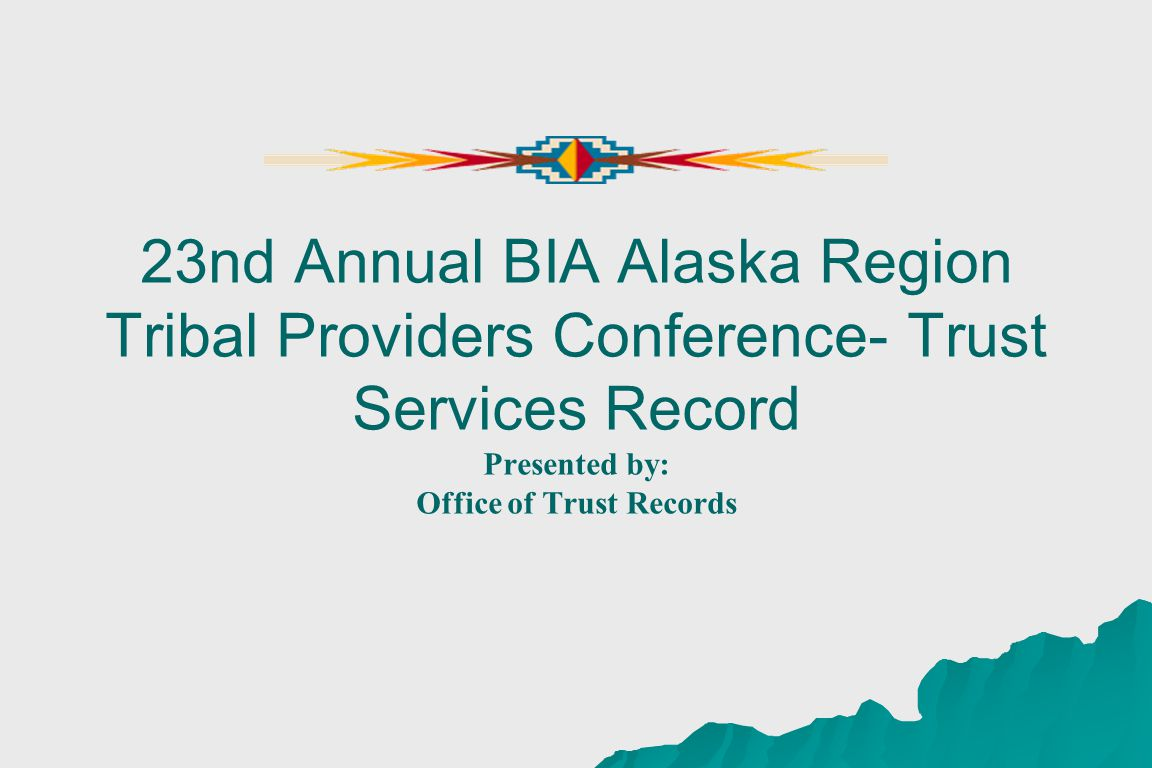 23nd Annual BIA Alaska Region Tribal Providers Conference- Trust Services Record Presented by: Office of Trust Records
