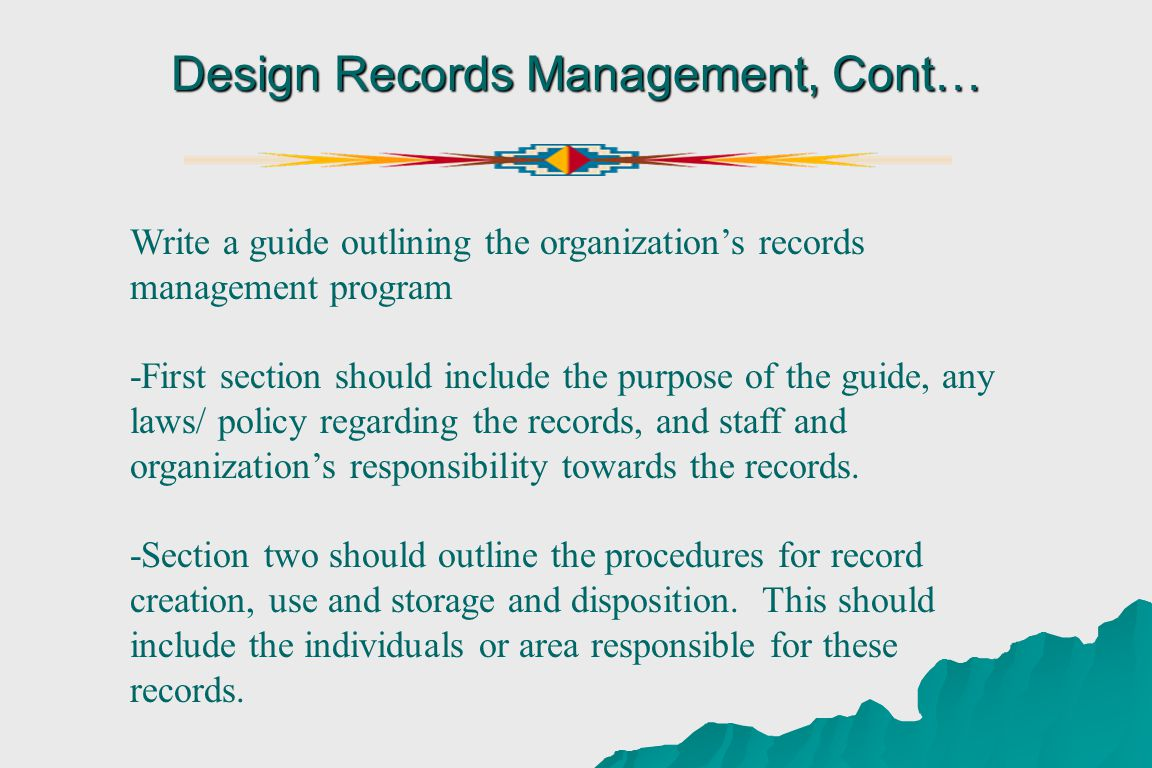 Design Records Management, Cont… Write a guide outlining the organizations records management program -First section should include the purpose of the guide, any laws/ policy regarding the records, and staff and organizations responsibility towards the records.