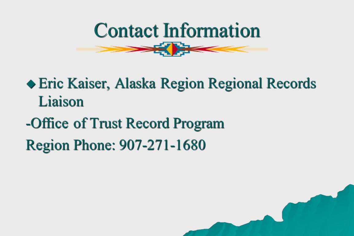 Contact Information Eric Kaiser, Alaska Region Regional Records Liaison Eric Kaiser, Alaska Region Regional Records Liaison -Office of Trust Record Program Region Phone: 907-271-1680