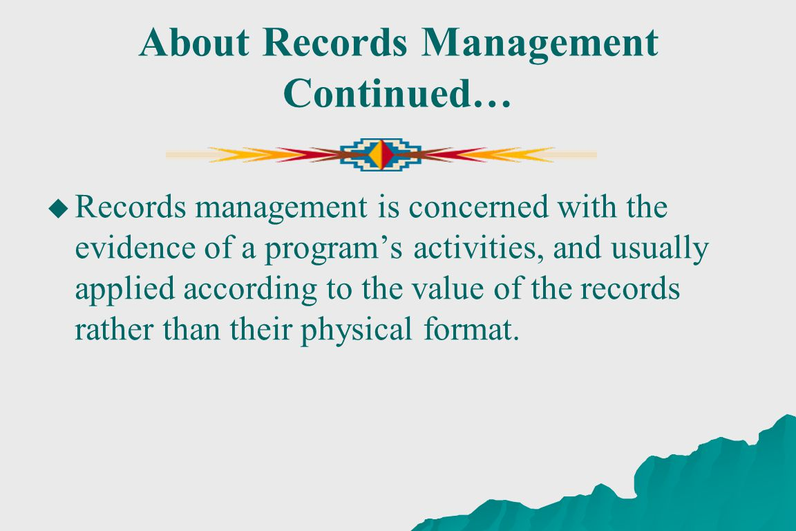 About Records Management Continued… Records management is concerned with the evidence of a programs activities, and usually applied according to the value of the records rather than their physical format.