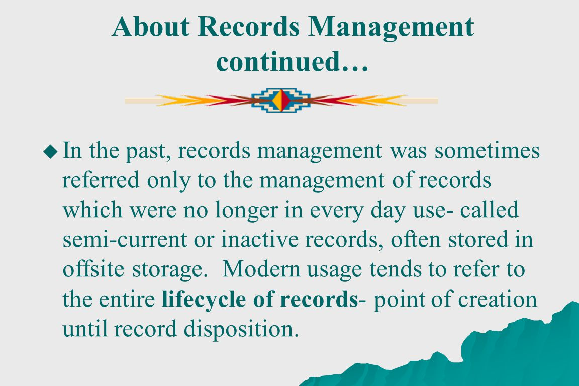 About Records Management continued… In the past, records management was sometimes referred only to the management of records which were no longer in every day use- called semi-current or inactive records, often stored in offsite storage.