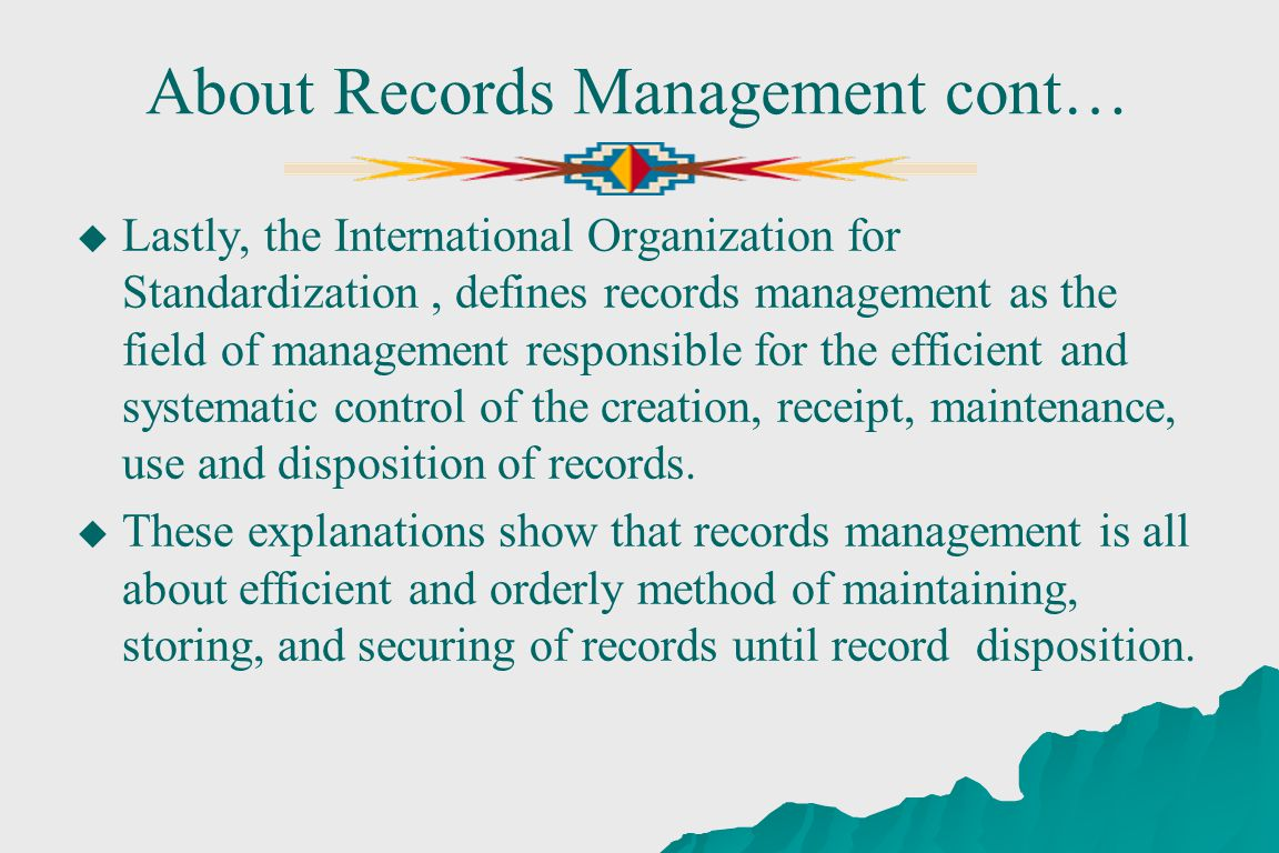 About Records Management cont… Lastly, the International Organization for Standardization, defines records management as the field of management responsible for the efficient and systematic control of the creation, receipt, maintenance, use and disposition of records.
