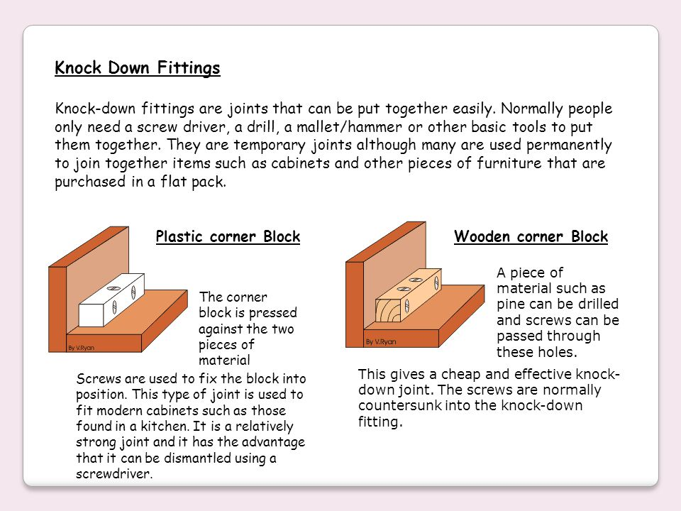 Knock-down fittings are joints that can be put together easily. Normally people only need a screw driver, a drill, a mallet/hammer or other basic tool