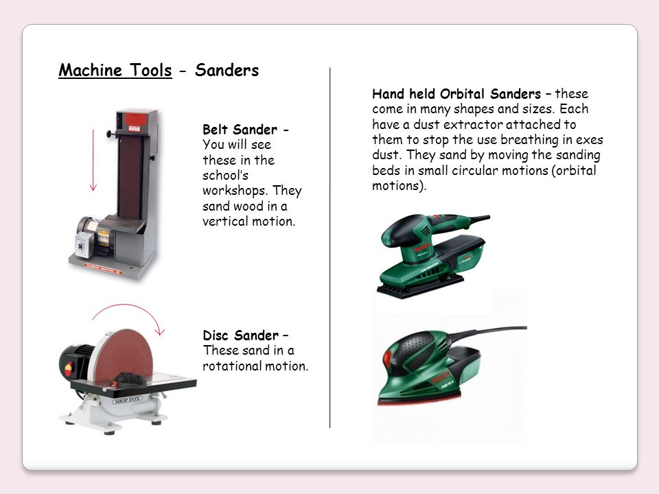Machine Tools - Sanders Belt Sander - You will see these in the schools workshops. They sand wood in a vertical motion. Disc Sander – These sand in a