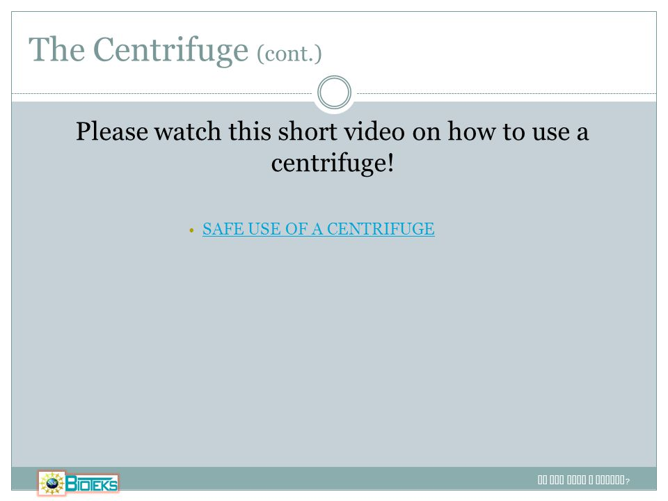 The Centrifuge (cont.) Do you want a footer ? Please watch this short video on how to use a centrifuge! SAFE USE OF A CENTRIFUGE