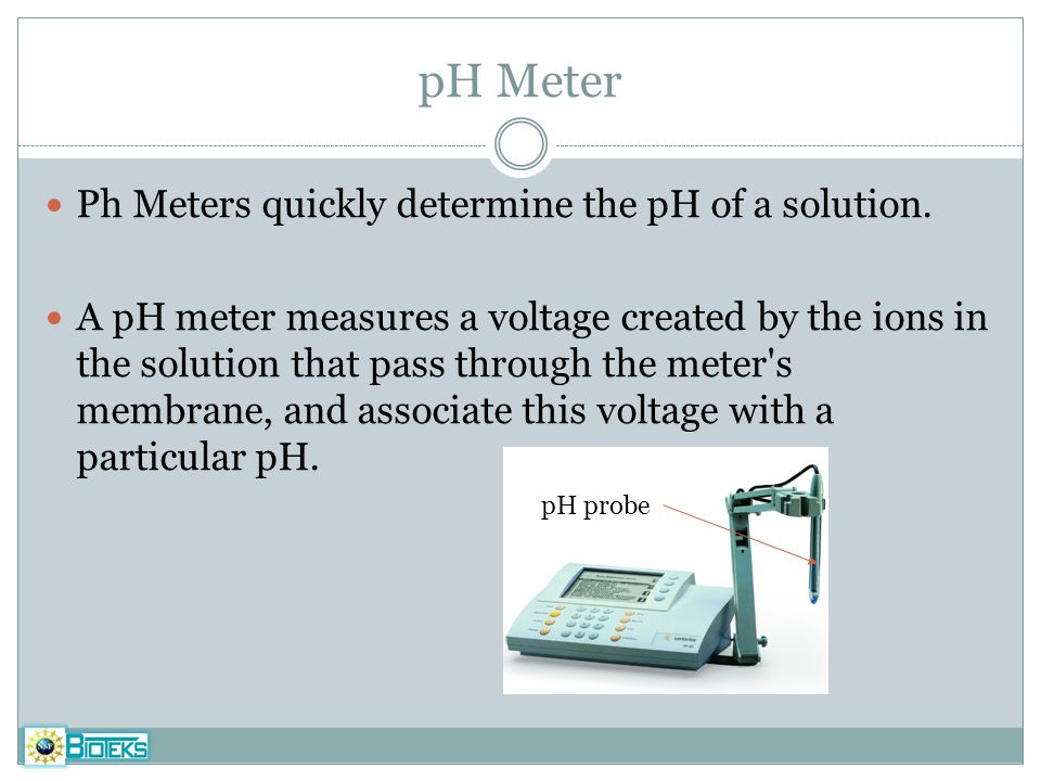 pH Meter Ph Meters quickly determine the pH of a solution. A pH meter measures a voltage created by the ions in the solution that pass through the met