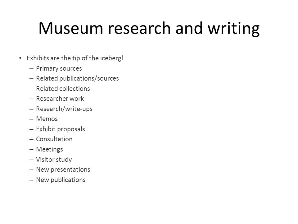 Museum research and writing Exhibits are the tip of the iceberg.