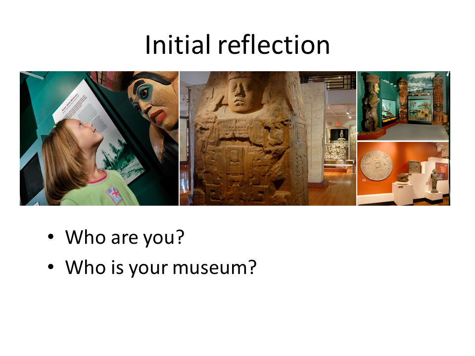 Initial reflection Who are you Who is your museum