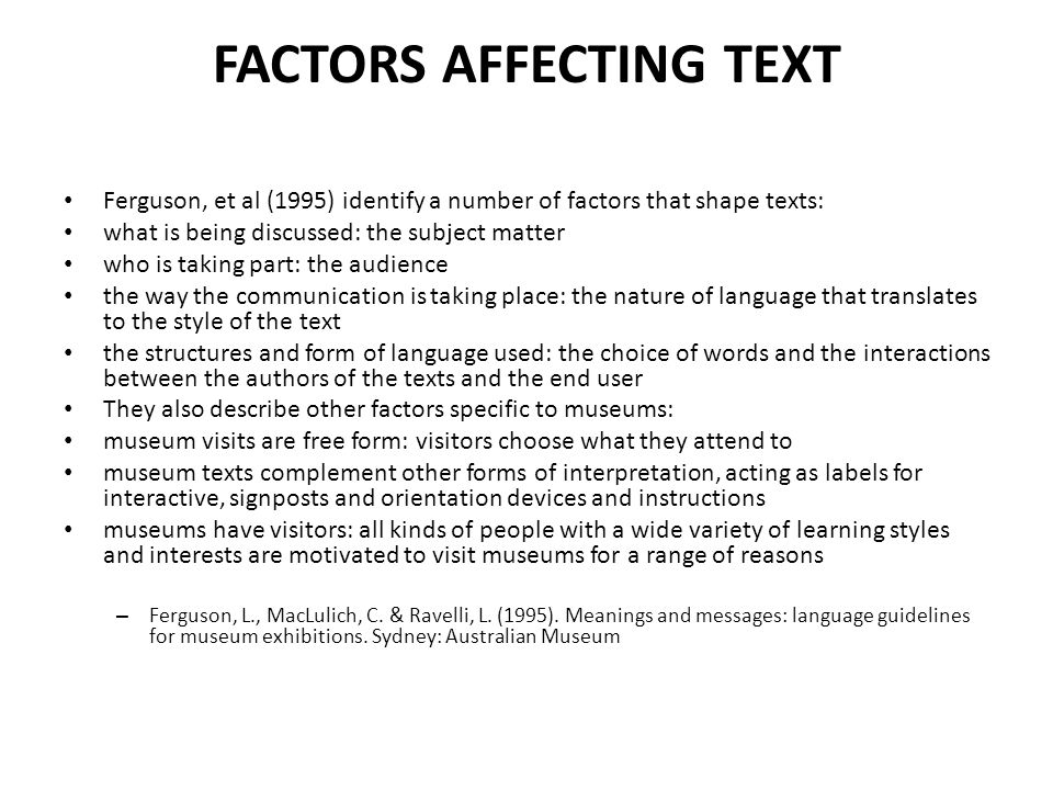 FACTORS AFFECTING TEXT Ferguson, et al (1995) identify a number of factors that shape texts: what is being discussed: the subject matter who is taking part: the audience the way the communication is taking place: the nature of language that translates to the style of the text the structures and form of language used: the choice of words and the interactions between the authors of the texts and the end user They also describe other factors specific to museums: museum visits are free form: visitors choose what they attend to museum texts complement other forms of interpretation, acting as labels for interactive, signposts and orientation devices and instructions museums have visitors: all kinds of people with a wide variety of learning styles and interests are motivated to visit museums for a range of reasons – Ferguson, L., MacLulich, C.