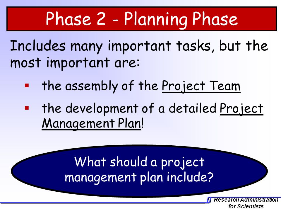 Research Administration for Scientists Phase 2 - Planning Phase Includes many important tasks, but the most important are: the assembly of the Project