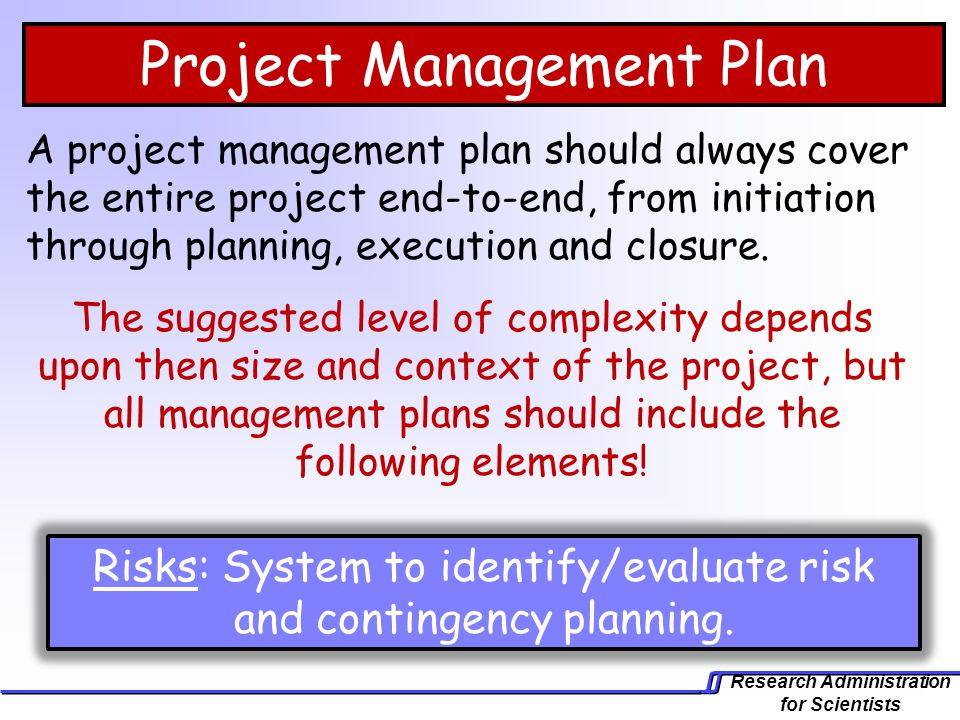 Research Administration for Scientists Project Management Plan A project management plan should always cover the entire project end-to-end, from initi