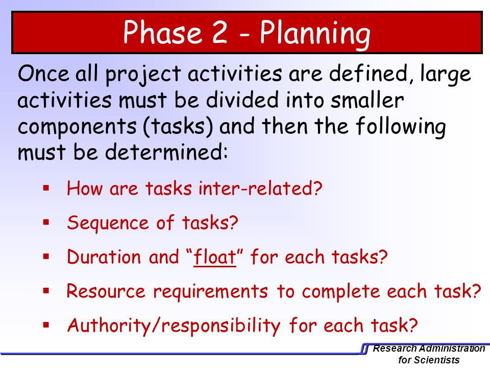 Research Administration for Scientists Phase 2 - Planning Once all project activities are defined, large activities must be divided into smaller compo