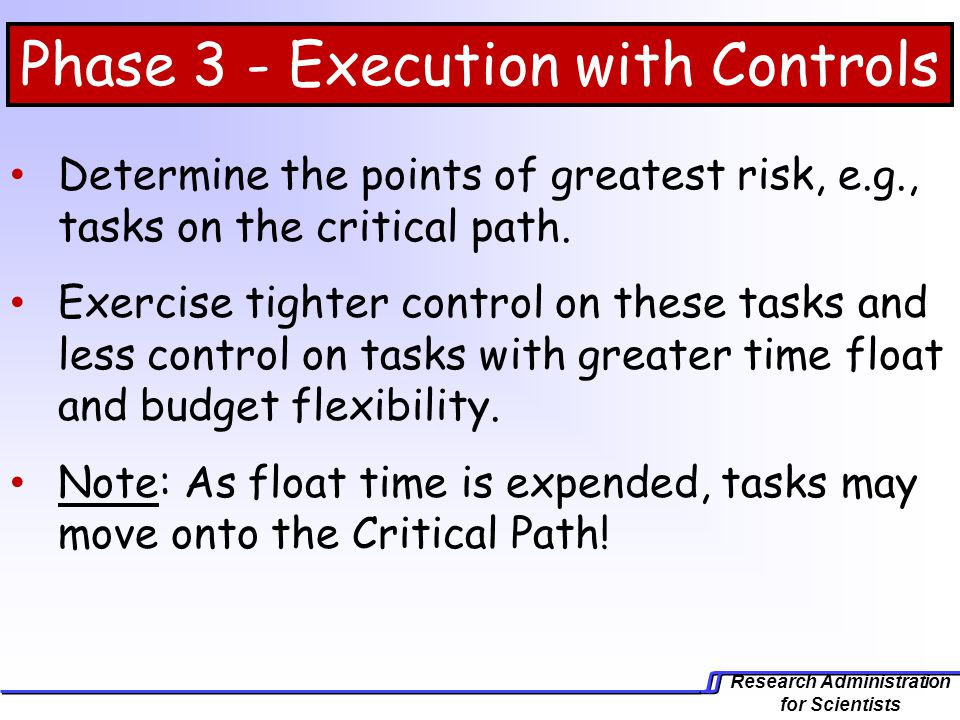 Research Administration for Scientists Determine the points of greatest risk, e.g., tasks on the critical path. Exercise tighter control on these task