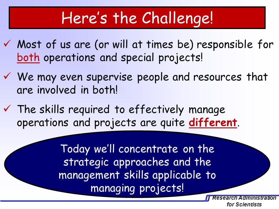 Research Administration for Scientists Heres the Challenge! Most of us are (or will at times be) responsible for both operations and special projects!