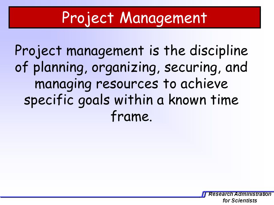 Research Administration for Scientists Project Management Project management is the discipline of planning, organizing, securing, and managing resourc