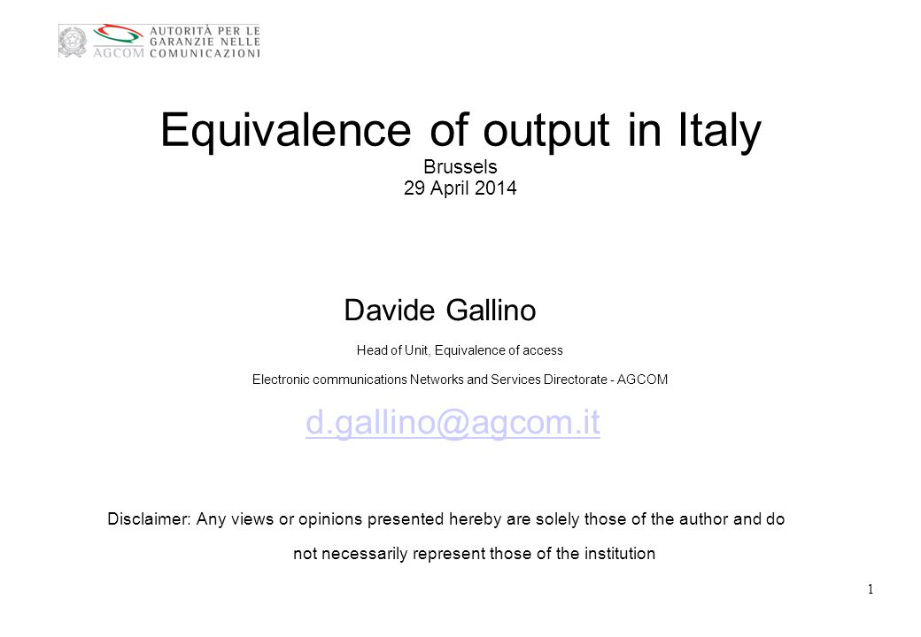 Equivalence of output in Italy Brussels 29 April 2014 Davide Gallino Head of Unit, Equivalence of access Electronic communications Networks and Services Directorate - AGCOM d.gallino@agcom.it Disclaimer: Any views or opinions presented hereby are solely those of the author and do not necessarily represent those of the institution 1